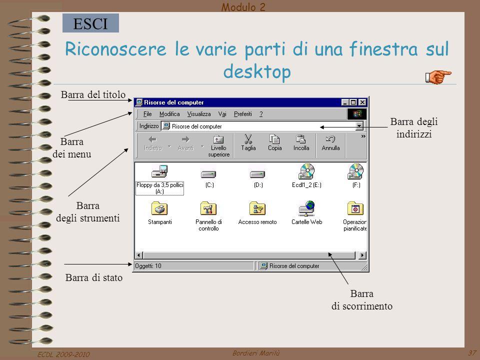 Modulo 2 ESCI ECDL 2009-2010 Bordieri Marilù37 Riconoscere le varie parti di una finestra sul desktop Barra del titolo Barra dei menu Barra degli strumenti Barra di stato Barra di scorrimento Barra degli indirizzi