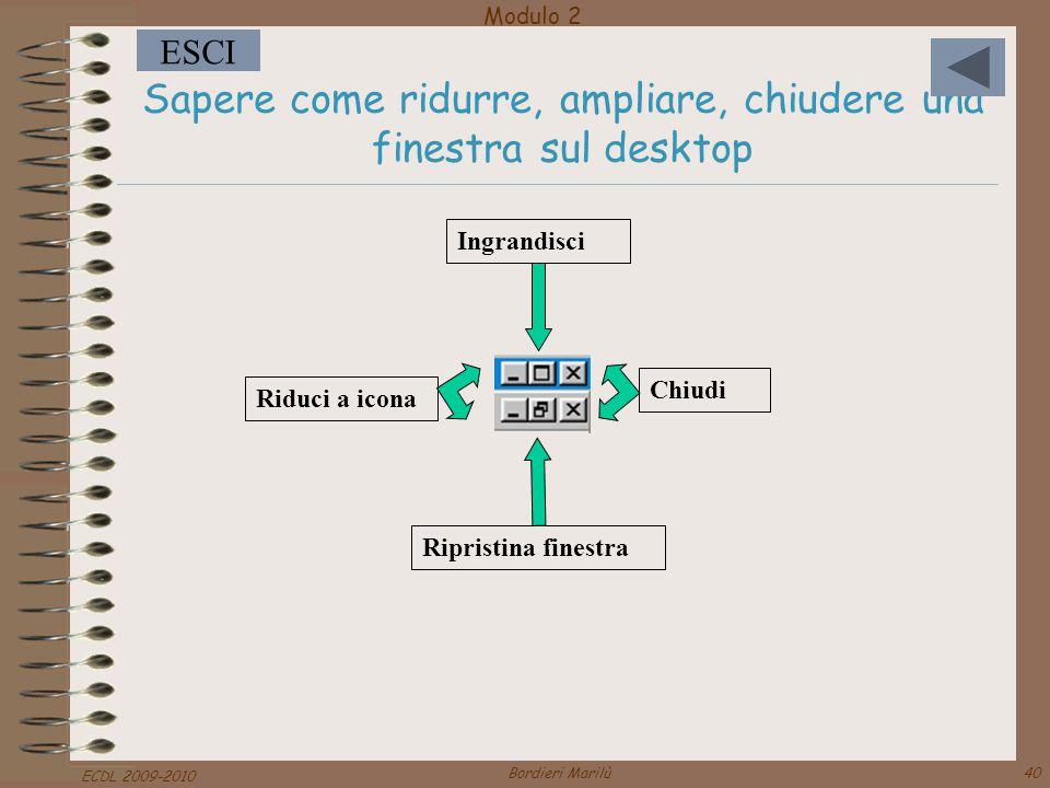 Modulo 2 ESCI ECDL 2009-2010 Bordieri Marilù40 Sapere come ridurre, ampliare, chiudere una finestra sul desktop Chiudi Ripristina finestra Ingrandisci Riduci a icona