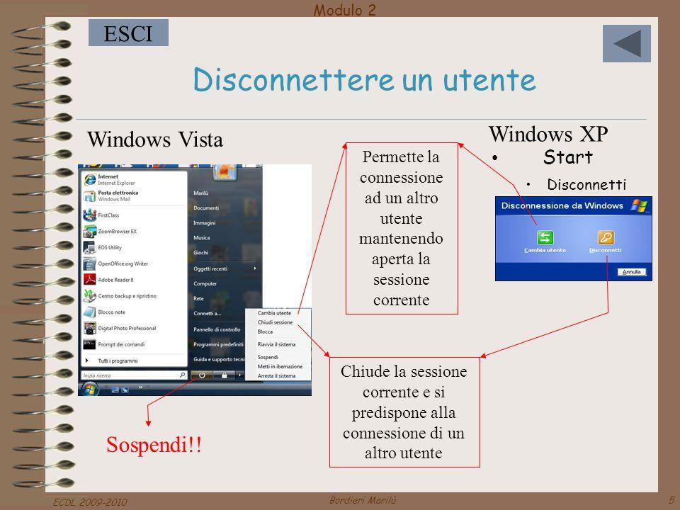 Modulo 2 ESCI ECDL 2009-2010 Bordieri Marilù5 Disconnettere un utente Permette la connessione ad un altro utente mantenendo aperta la sessione corrente Chiude la sessione corrente e si predispone alla connessione di un altro utente Windows XP Start Disconnetti Windows Vista Sospendi!!