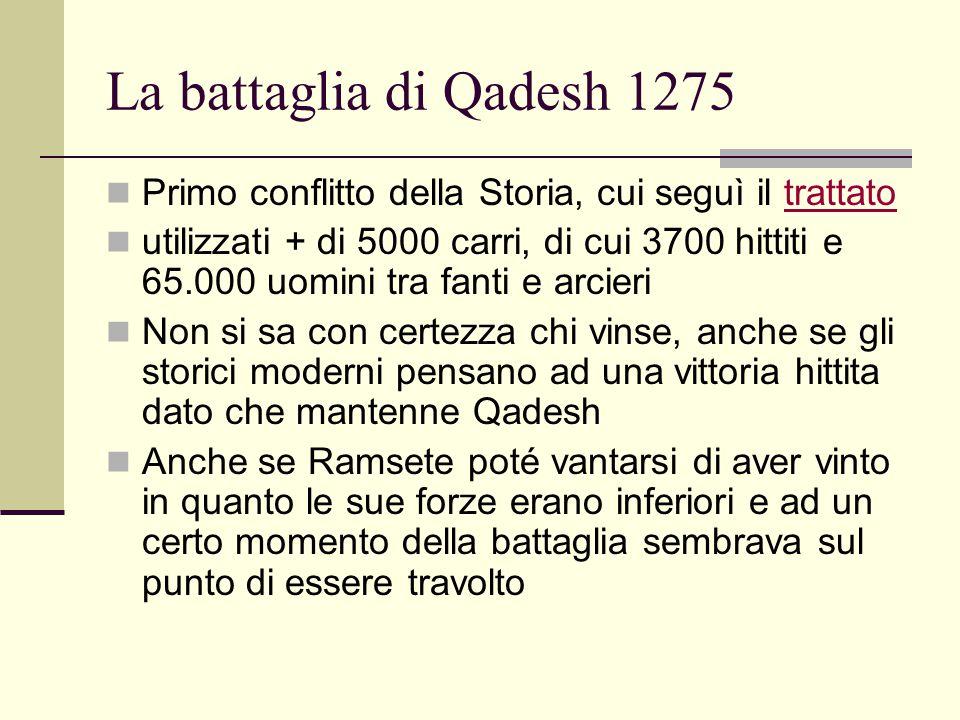 La battaglia di Qadesh 1275 Primo conflitto della Storia, cui seguì il trattatotrattato utilizzati + di 5000 carri, di cui 3700 hittiti e 65.000 uomin