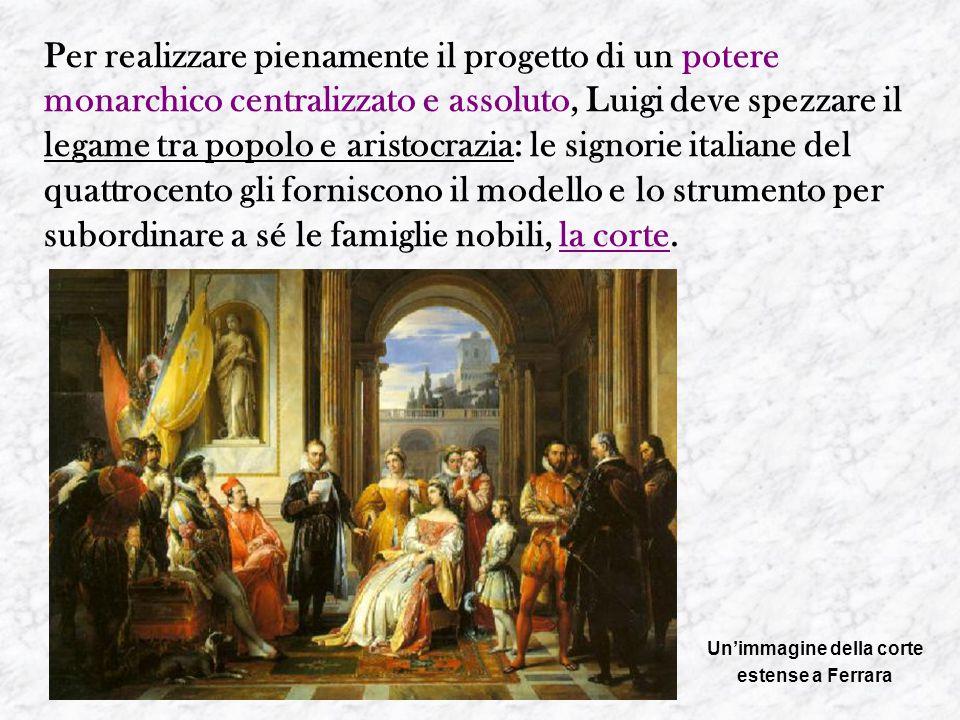 Per realizzare pienamente il progetto di un potere monarchico centralizzato e assoluto, Luigi deve spezzare il legame tra popolo e aristocrazia: le si