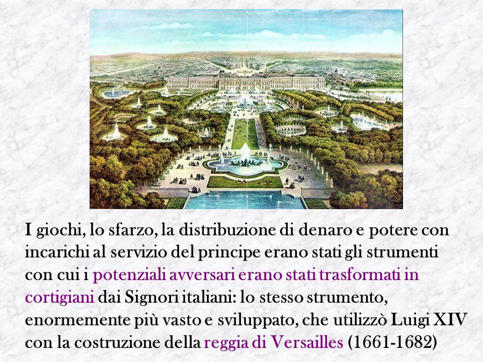 I giochi, lo sfarzo, la distribuzione di denaro e potere con incarichi al servizio del principe erano stati gli strumenti con cui i potenziali avversari erano stati trasformati in cortigiani dai Signori italiani: lo stesso strumento, enormemente più vasto e sviluppato, che utilizzò Luigi XIV con la costruzione della reggia di Versailles (1661-1682)