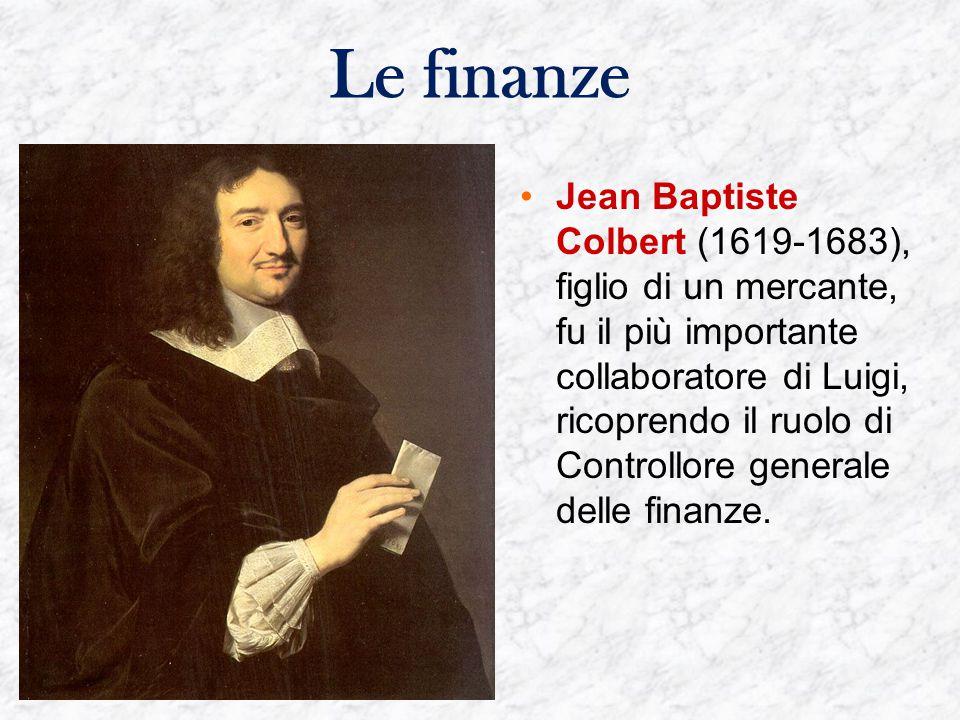 Le finanze Jean Baptiste Colbert (1619-1683), figlio di un mercante, fu il più importante collaboratore di Luigi, ricoprendo il ruolo di Controllore generale delle finanze.