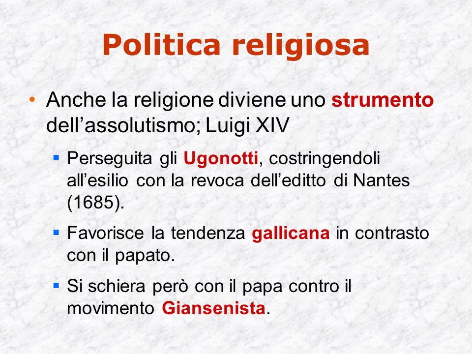 Politica religiosa Anche la religione diviene uno strumento dell'assolutismo; Luigi XIV  Perseguita gli Ugonotti, costringendoli all'esilio con la revoca dell'editto di Nantes (1685).