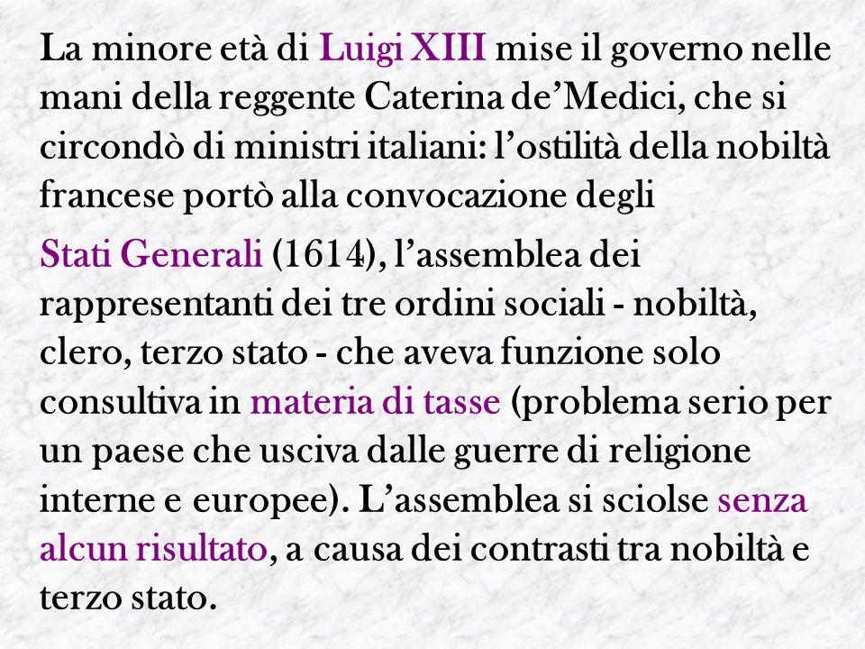 La minore età di Luigi XIII mise il governo nelle mani della reggente Caterina de'Medici, che si circondò di ministri italiani: l'ostilità della nobil