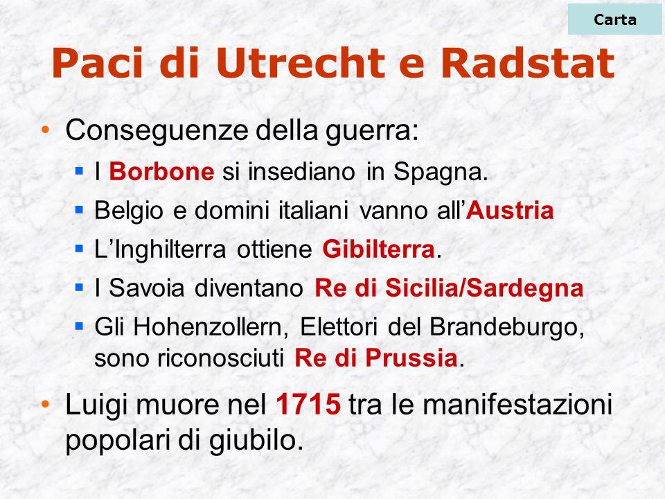Paci di Utrecht e Radstat Conseguenze della guerra:  I Borbone si insediano in Spagna.  Belgio e domini italiani vanno all'Austria  L'Inghilterra o