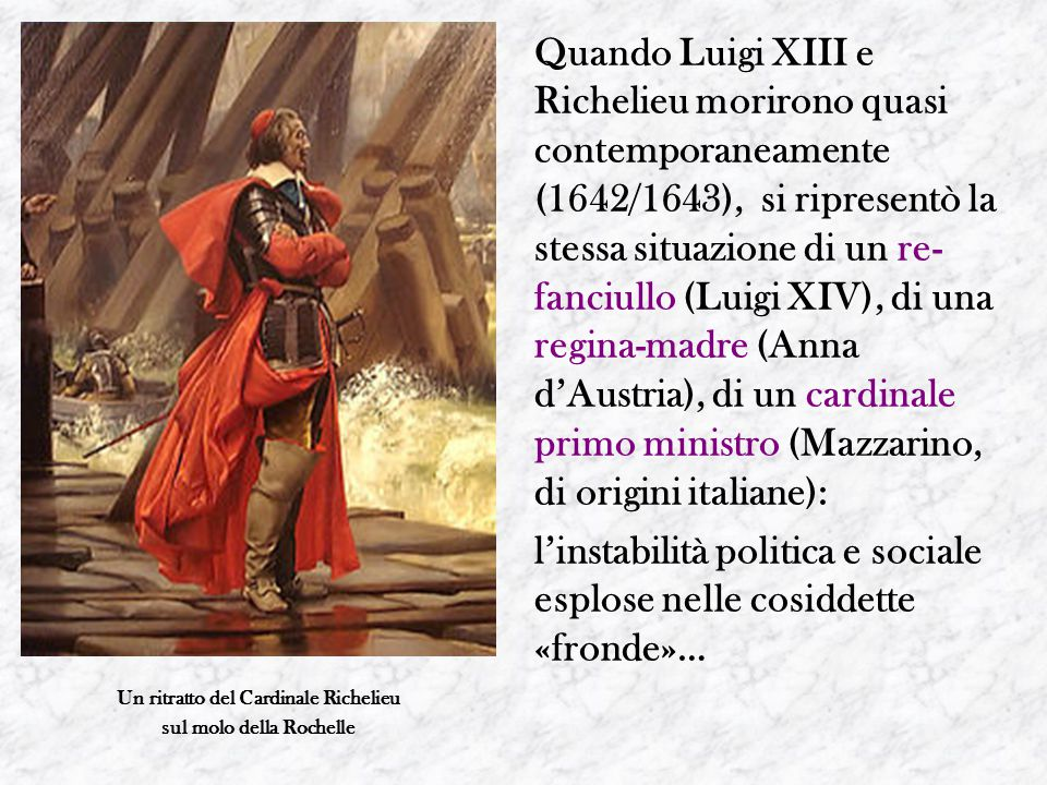 Quando Luigi XIII e Richelieu morirono quasi contemporaneamente (1642/1643), si ripresentò la stessa situazione di un re- fanciullo (Luigi XIV), di una regina-madre (Anna d'Austria), di un cardinale primo ministro (Mazzarino, di origini italiane): l'instabilità politica e sociale esplose nelle cosiddette «fronde»… Un ritratto del Cardinale Richelieu sul molo della Rochelle
