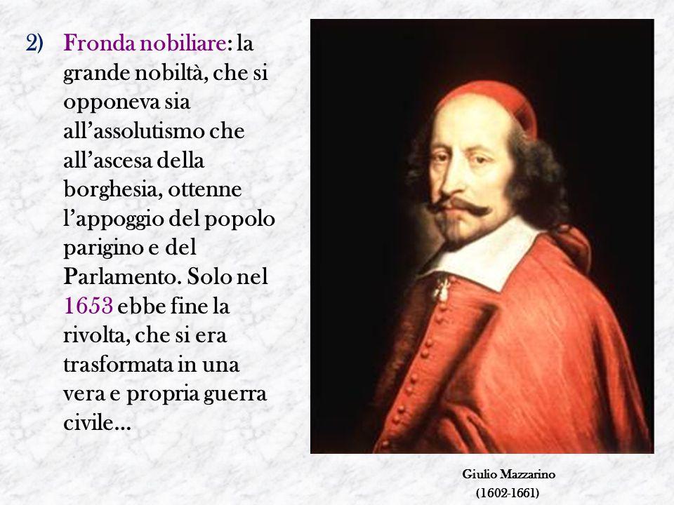 2)Fronda nobiliare: la grande nobiltà, che si opponeva sia all'assolutismo che all'ascesa della borghesia, ottenne l'appoggio del popolo parigino e de