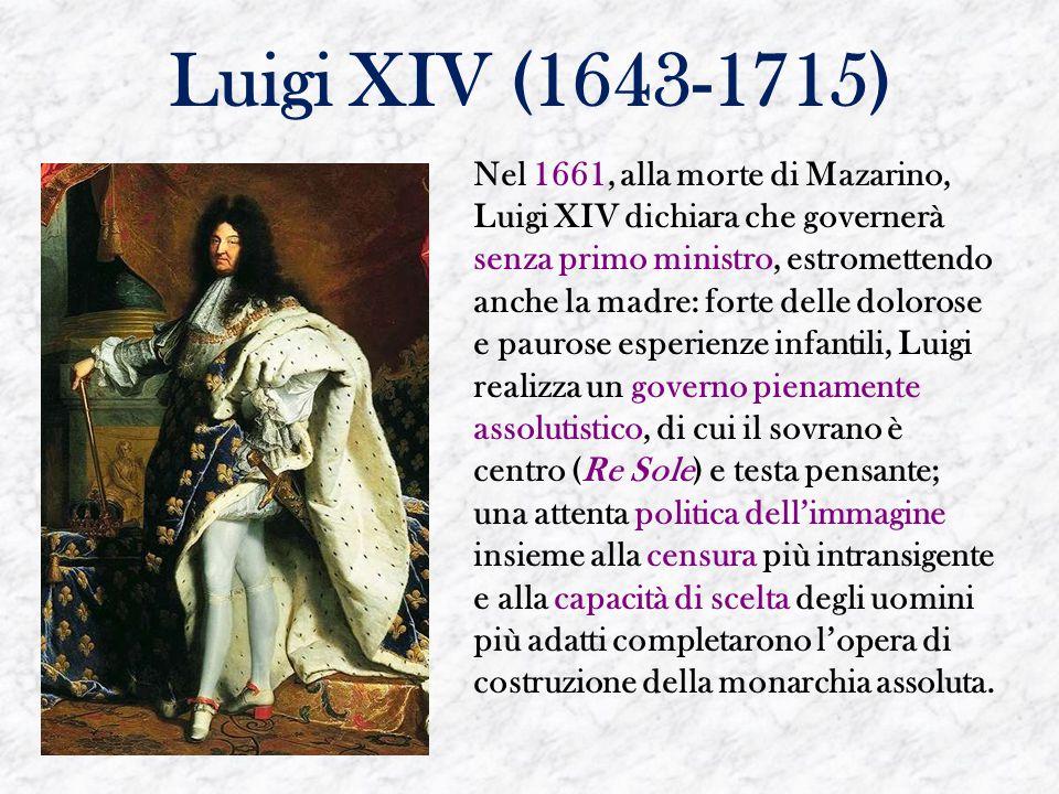 Luigi XIV (1643-1715) Nel 1661, alla morte di Mazarino, Luigi XIV dichiara che governerà senza primo ministro, estromettendo anche la madre: forte del