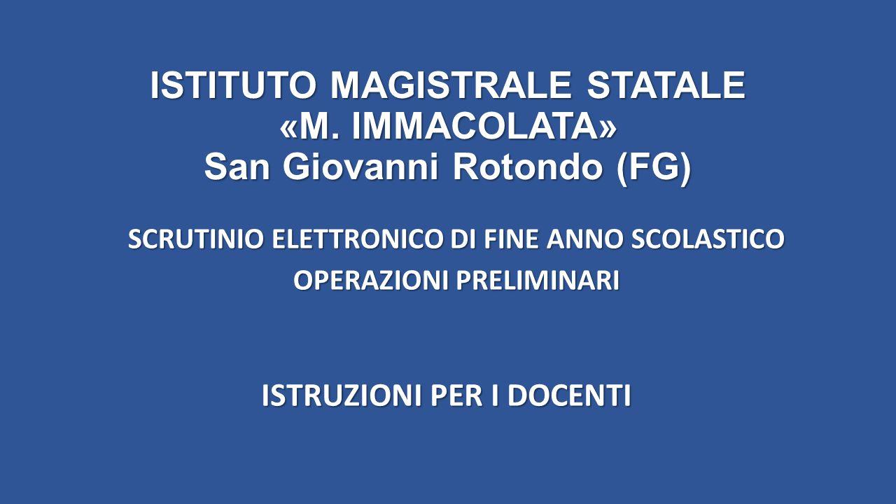 ISTITUTO MAGISTRALE STATALE «M. IMMACOLATA» San Giovanni Rotondo (FG) SCRUTINIO ELETTRONICO DI FINE ANNO SCOLASTICO OPERAZIONI PRELIMINARI ISTRUZIONI
