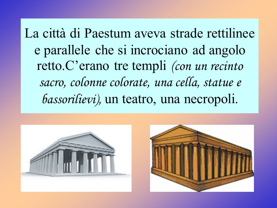 La città di Paestum aveva strade rettilinee e parallele che si incrociano ad angolo retto.C'erano tre templi (con un recinto sacro, colonne colorate,