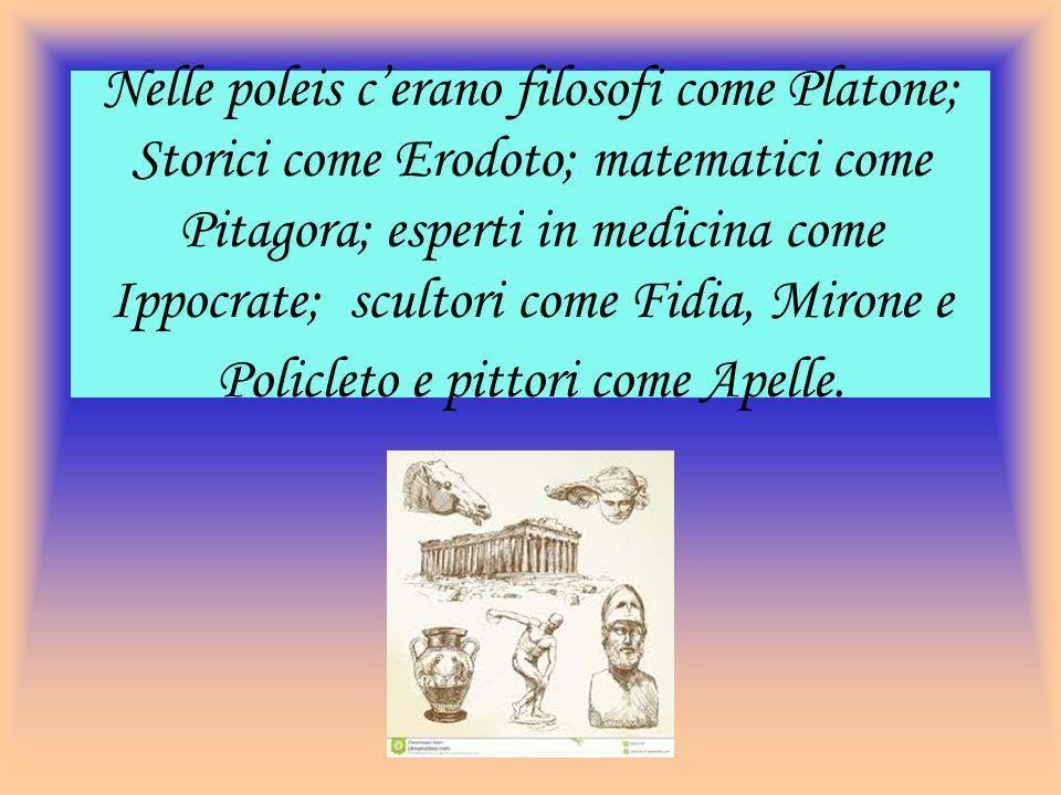 Nelle poleis c'erano filosofi come Platone; Storici come Erodoto; matematici come Pitagora; esperti in medicina come Ippocrate; scultori come Fidia, M