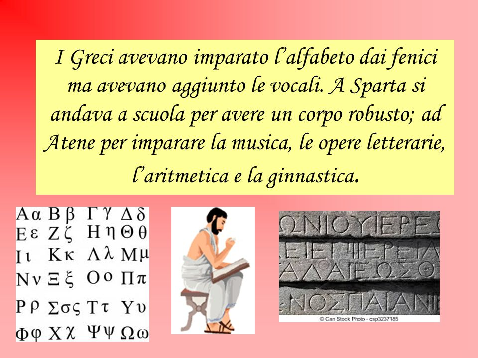 I Greci avevano imparato l'alfabeto dai fenici ma avevano aggiunto le vocali. A Sparta si andava a scuola per avere un corpo robusto; ad Atene per imp