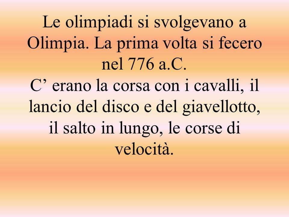 Le olimpiadi si svolgevano a Olimpia. La prima volta si fecero nel 776 a.C. C' erano la corsa con i cavalli, il lancio del disco e del giavellotto, il