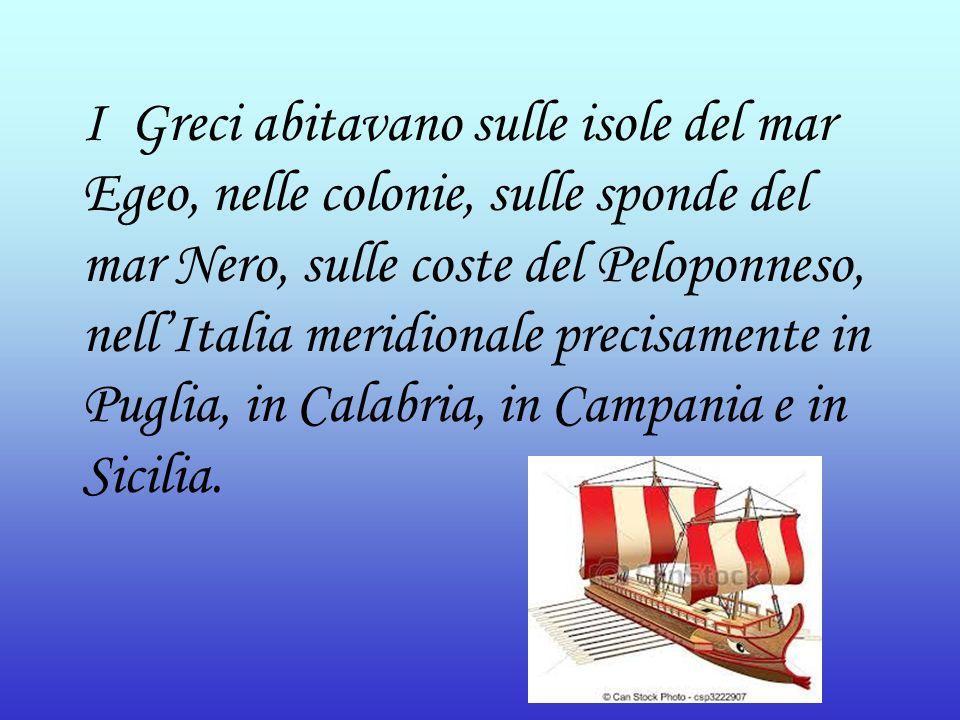 I Greci abitavano sulle isole del mar Egeo, nelle colonie, sulle sponde del mar Nero, sulle coste del Peloponneso, nell'Italia meridionale precisament