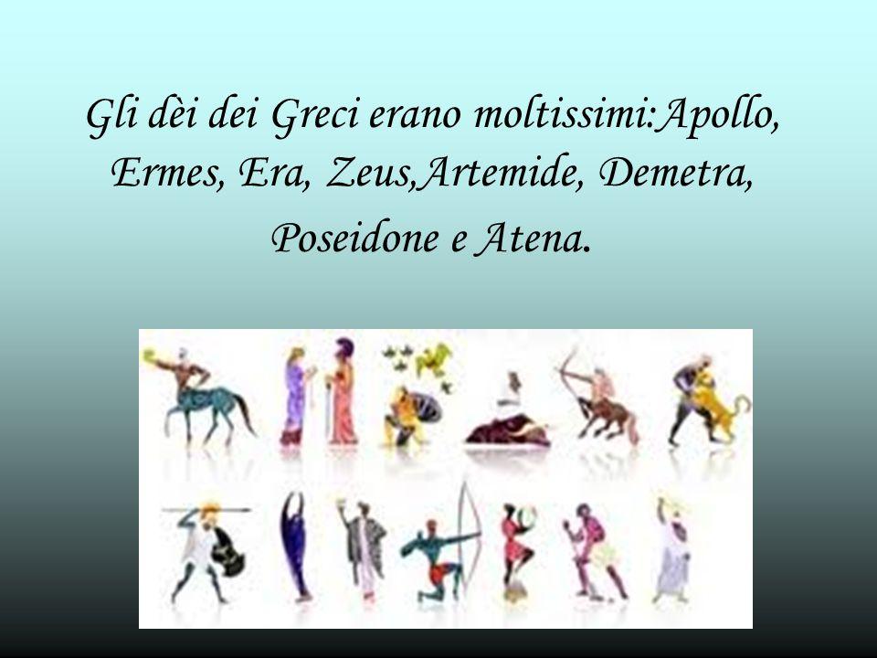 Gli dèi dei Greci erano moltissimi:Apollo, Ermes, Era, Zeus,Artemide, Demetra, Poseidone e Atena.