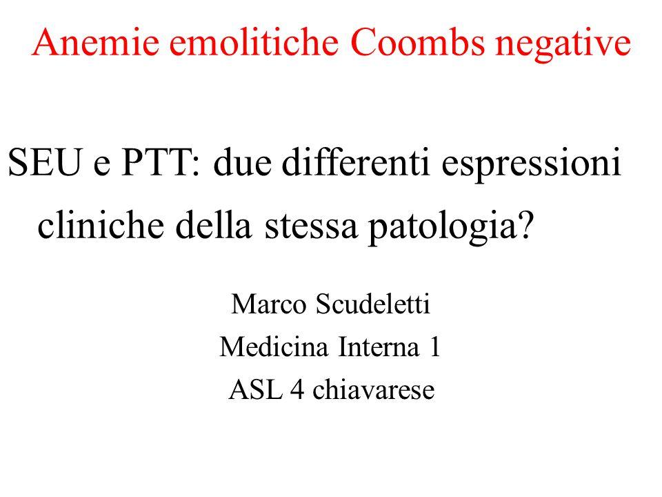 Anemie emolitiche Coombs negative SEU e PTT: due differenti espressioni cliniche della stessa patologia? Marco Scudeletti Medicina Interna 1 ASL 4 chi