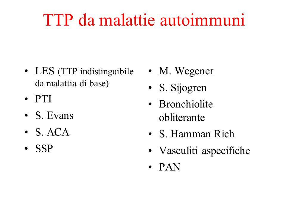TTP da malattie autoimmuni LES (TTP indistinguibile da malattia di base) PTI S. Evans S. ACA SSP M. Wegener S. Sijogren Bronchiolite obliterante S. Ha
