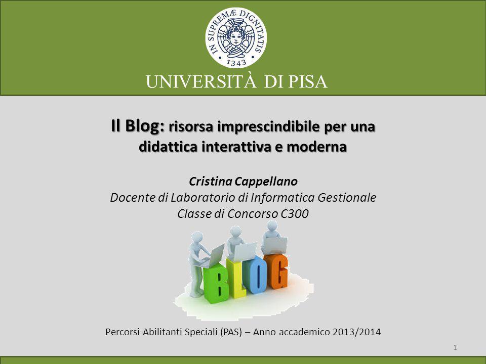 Il Blog: risorsa imprescindibile per una didattica interattiva e moderna Cristina Cappellano Docente di Laboratorio di Informatica Gestionale Classe di Concorso C300 Percorsi Abilitanti Speciali (PAS) – Anno accademico 2013/2014 1 UNIVERSITÀ DI PISA