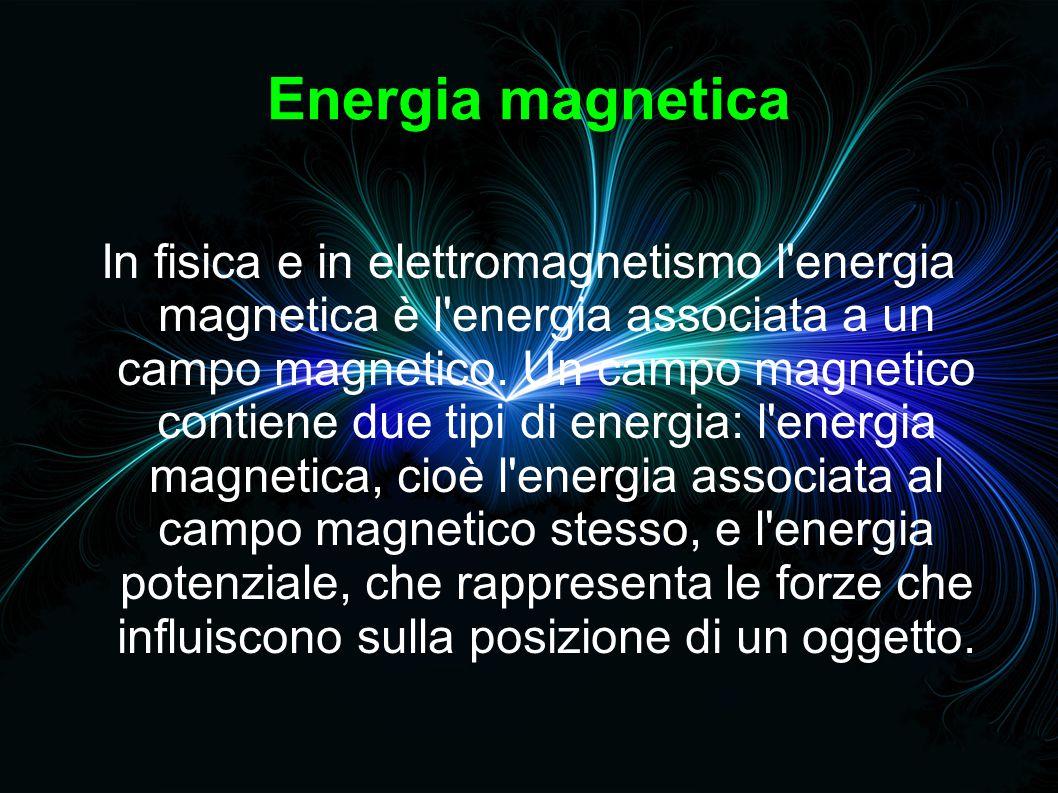 Energia magnetica In fisica e in elettromagnetismo l energia magnetica è l energia associata a un campo magnetico.