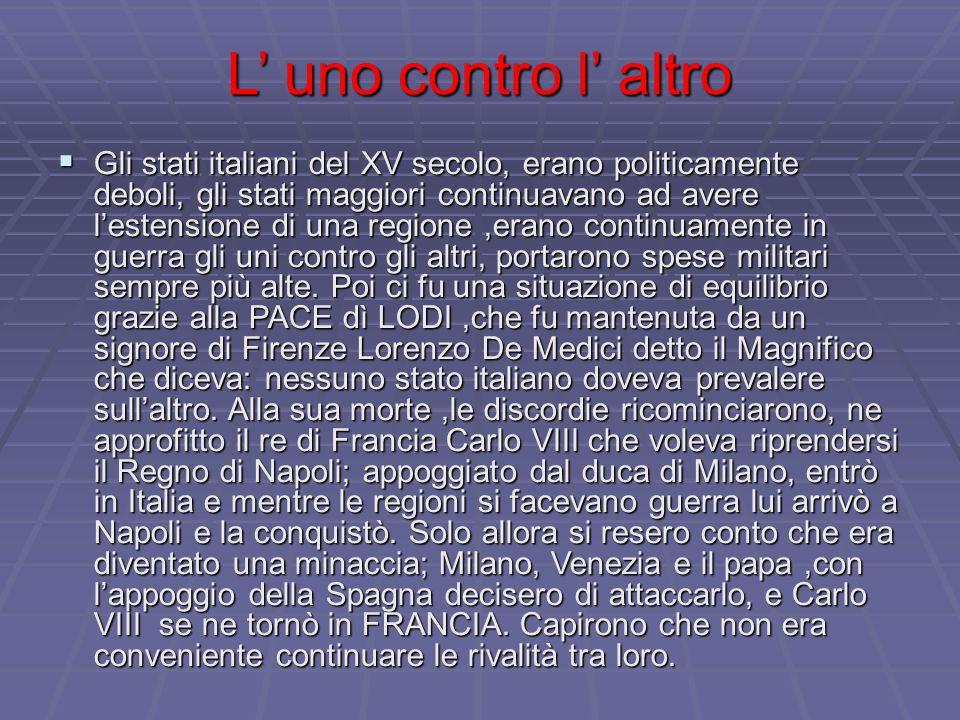 L' uno contro l' altro  Gli stati italiani del XV secolo, erano politicamente deboli, gli stati maggiori continuavano ad avere l'estensione di una re