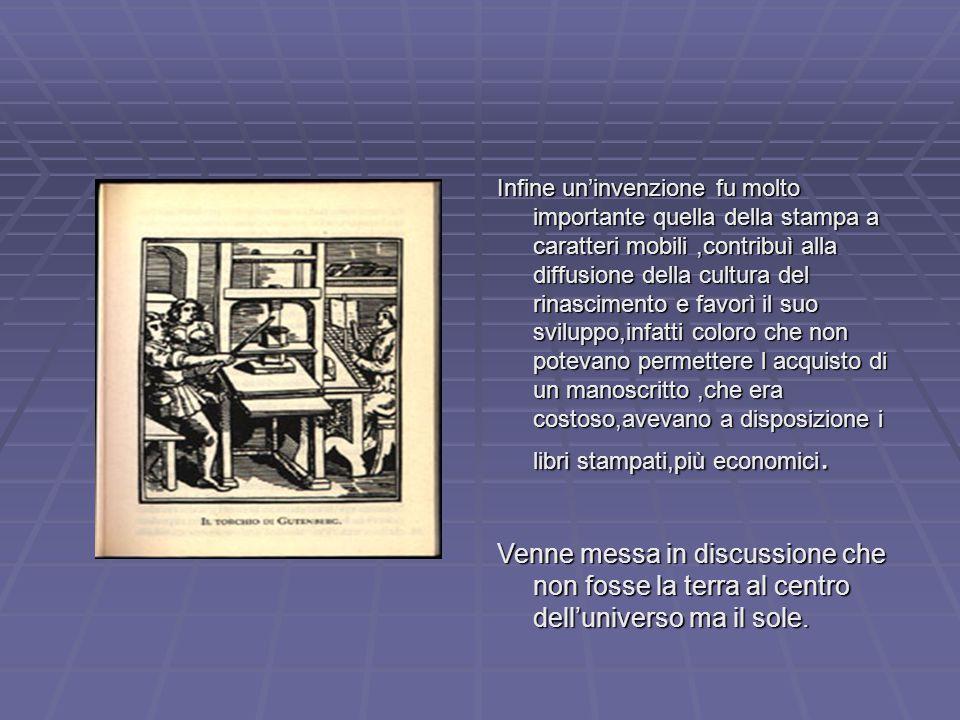 Infine un'invenzione fu molto importante quella della stampa a caratteri mobili,contribuì alla diffusione della cultura del rinascimento e favorì il s