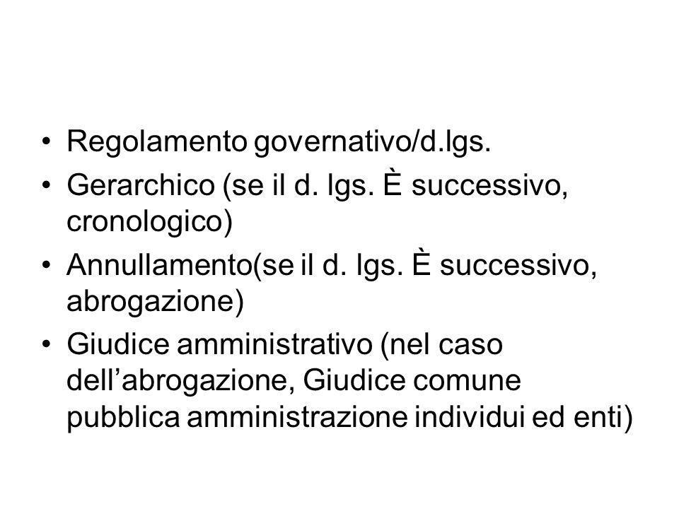 Regolamento governativo/d.lgs. Gerarchico (se il d. lgs. È successivo, cronologico) Annullamento(se il d. lgs. È successivo, abrogazione) Giudice ammi