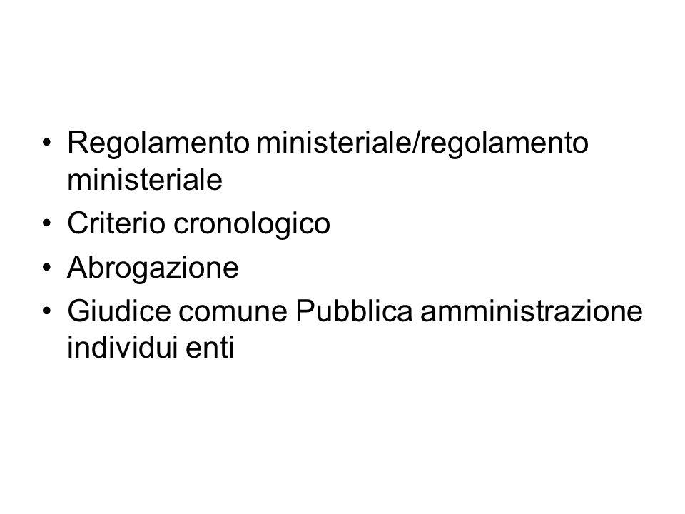 Regolamento ministeriale/regolamento ministeriale Criterio cronologico Abrogazione Giudice comune Pubblica amministrazione individui enti
