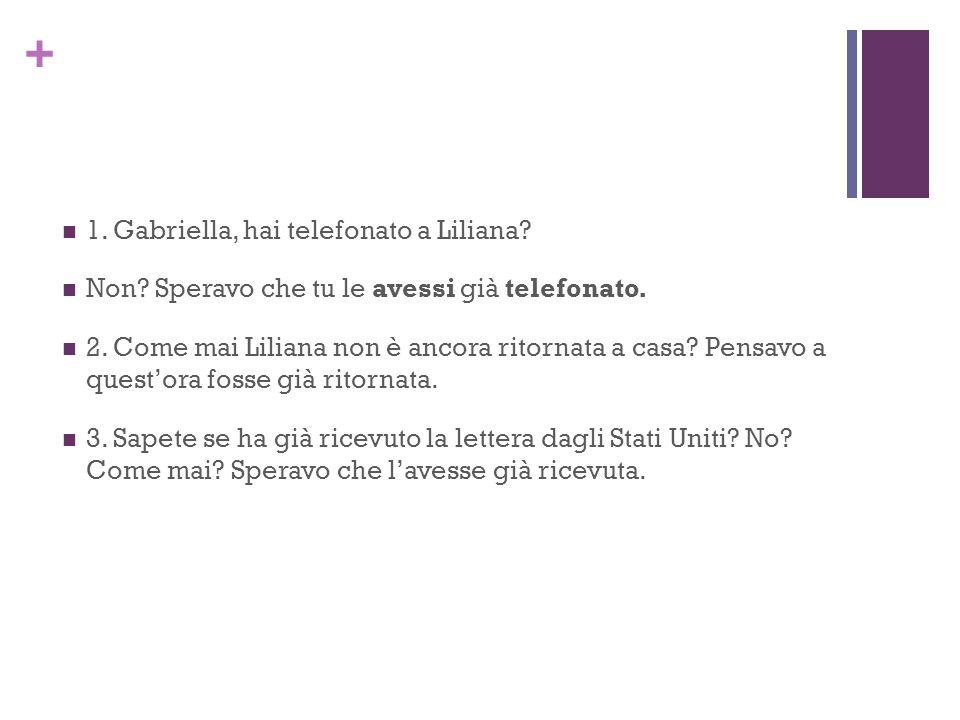 + 1. Gabriella, hai telefonato a Liliana. Non. Speravo che tu le avessi già telefonato.