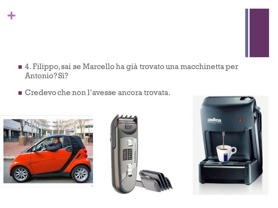 + 4. Filippo, sai se Marcello ha già trovato una macchinetta per Antonio.