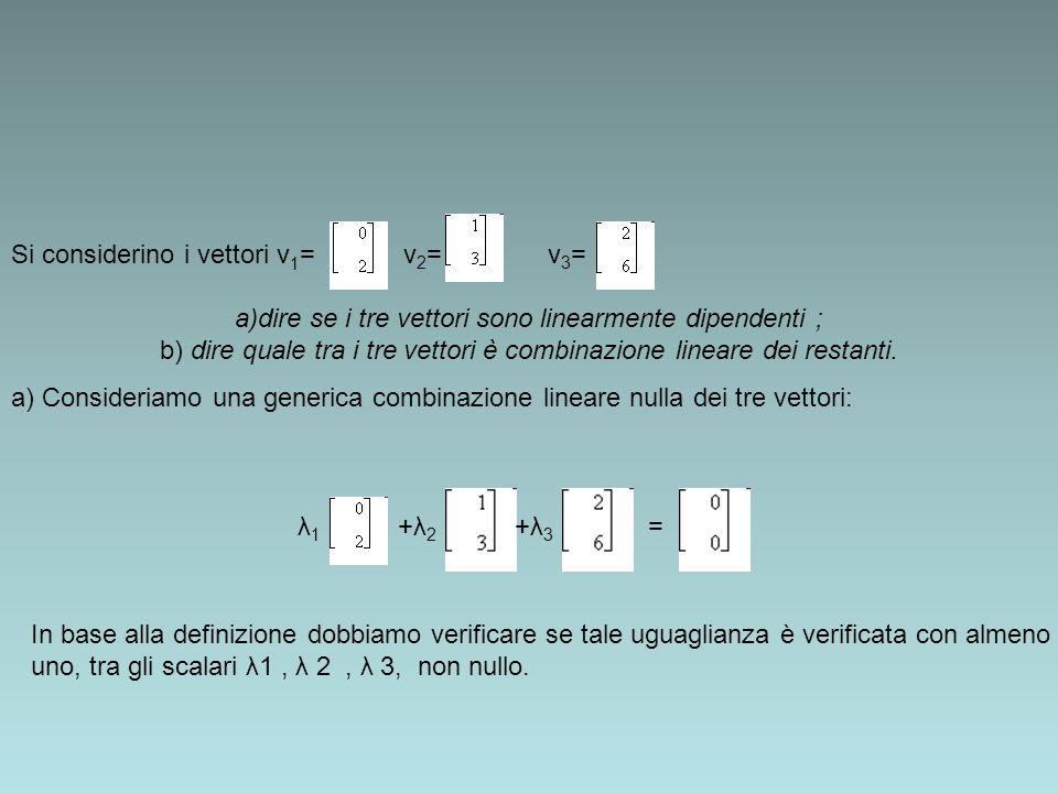 Si considerino i vettori v 1 = v 2 = v 3 = a)dire se i tre vettori sono linearmente dipendenti ; b) dire quale tra i tre vettori è combinazione linear