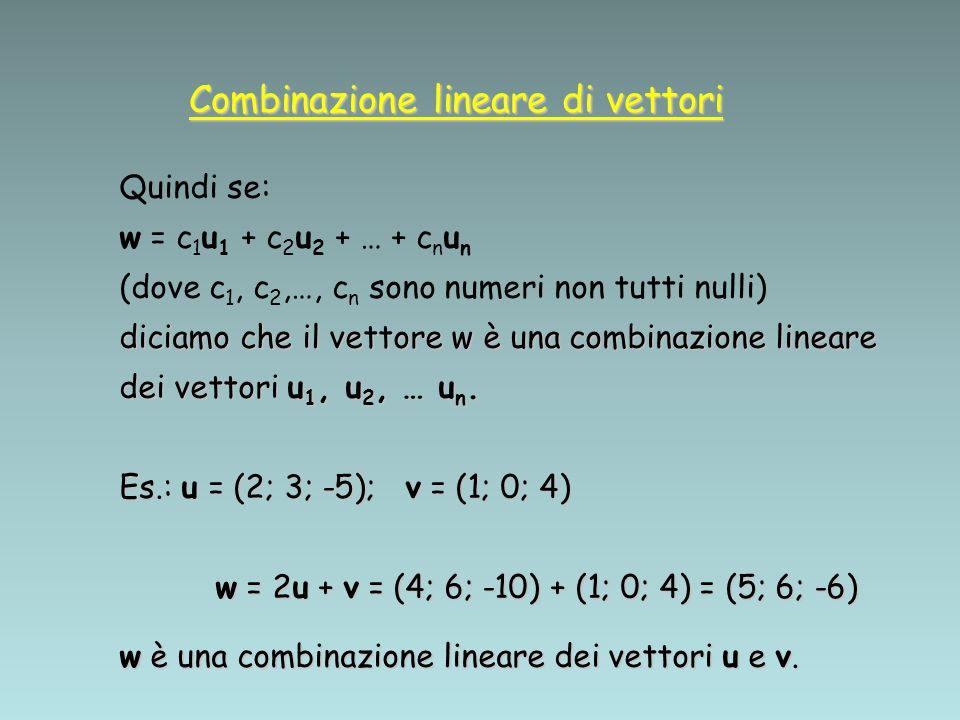 Combinazione lineare di vettori Quindi se: w = c 1 u 1 + c 2 u 2 + … + c n u n (dove c 1, c 2,…, c n sono numeri non tutti nulli) diciamo che il vetto