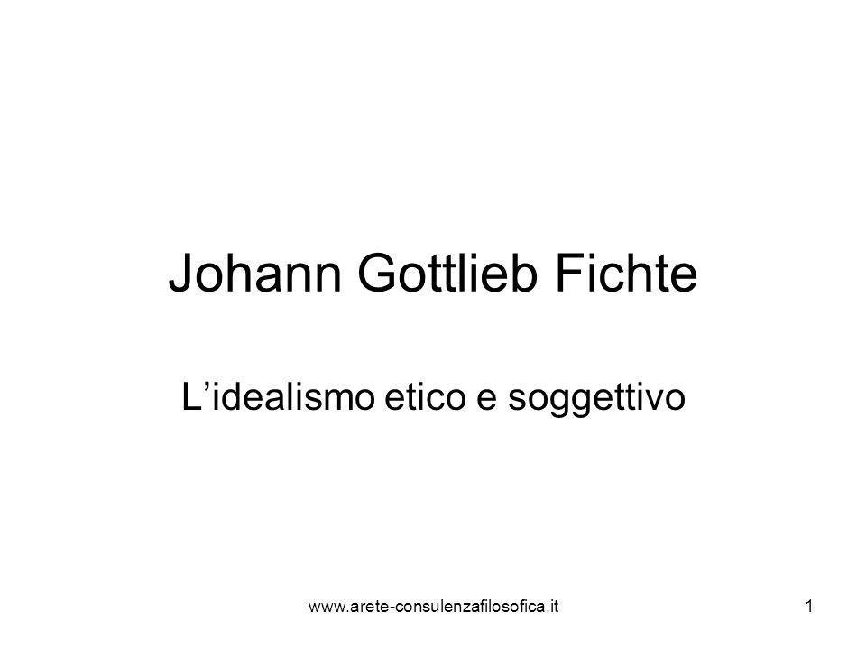 Johann Gottlieb Fichte L'idealismo etico e soggettivo www.arete-consulenzafilosofica.it1
