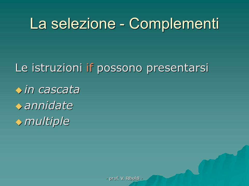 - prof. V. Riboldi - La selezione - Complementi  la selezione può esistere in forma semplificata (senza else)  l'istruzione che precede else non dev