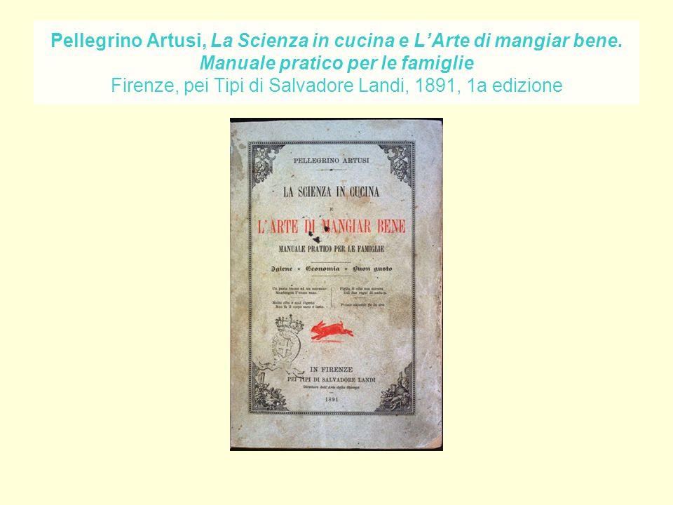 Pellegrino Artusi, La Scienza in cucina e L'Arte di mangiar bene. Manuale pratico per le famiglie Firenze, pei Tipi di Salvadore Landi, 1891, 1a edizi