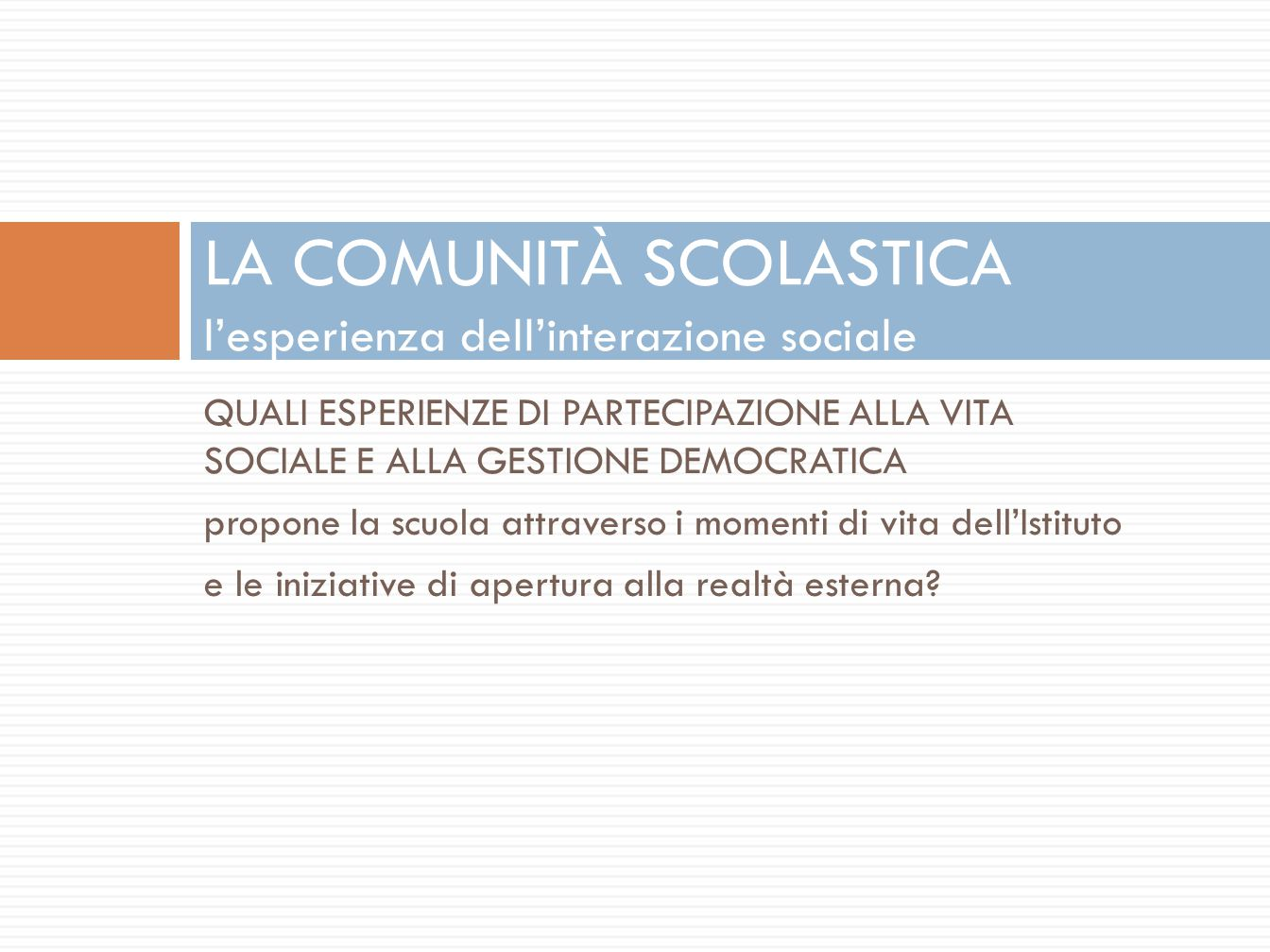 QUALI ESPERIENZE DI PARTECIPAZIONE ALLA VITA SOCIALE E ALLA GESTIONE DEMOCRATICA propone la scuola attraverso i momenti di vita dell'Istituto e le iniziative di apertura alla realtà esterna.