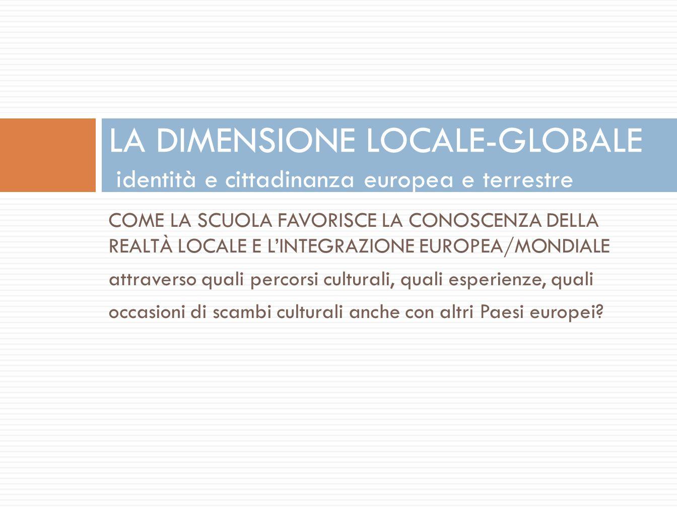 COME LA SCUOLA FAVORISCE LA CONOSCENZA DELLA REALTÀ LOCALE E L'INTEGRAZIONE EUROPEA/MONDIALE attraverso quali percorsi culturali, quali esperienze, quali occasioni di scambi culturali anche con altri Paesi europei.