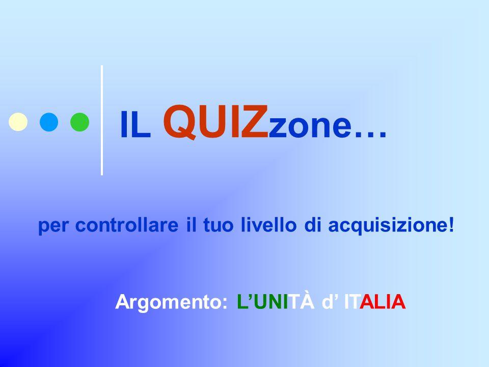 IL QUIZ zone… per controllare il tuo livello di acquisizione! Argomento: L'UNITÀ d' ITALIA