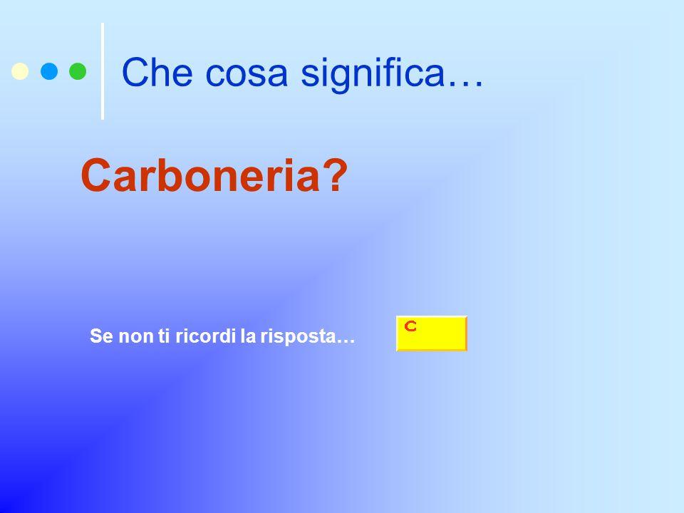 Che cosa significa… Carboneria? Se non ti ricordi la risposta…