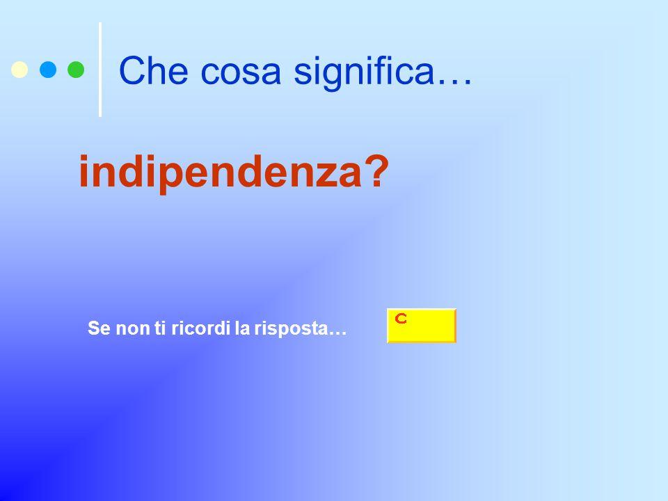 Che cosa significa… indipendenza? Se non ti ricordi la risposta…