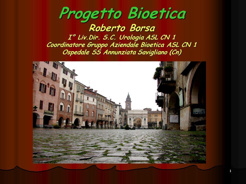 1 Progetto Bioetica Roberto Borsa I° Liv.Dir. S.C. Urologia ASL CN 1 Coordinatore Gruppo Aziendale Bioetica ASL CN 1 Ospedale SS Annunziata Savigliano