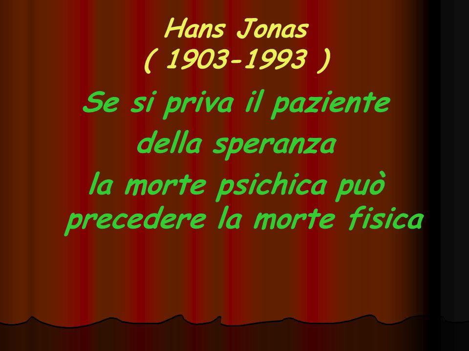 Hans Jonas ( 1903-1993 ) Se si priva il paziente della speranza la morte psichica può precedere la morte fisica