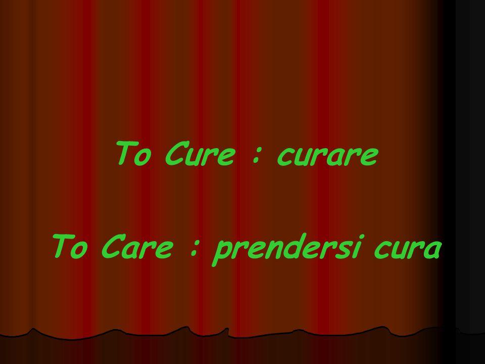 To Cure : curare To Care : prendersi cura