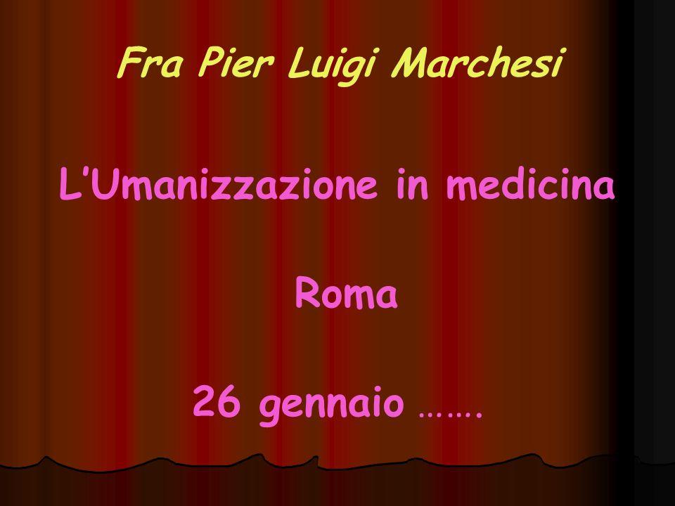 Fra Pier Luigi Marchesi L'Umanizzazione in medicina Roma 26 gennaio …….