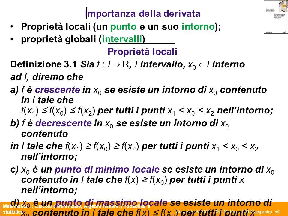 Matematica I: Calcolo differenziale, Algebra lineare, Probabilità e statistica Giovanni Naldi, Lorenzo Pareschi, Giacomo Aletti Copyright © 2003 - The McGraw-Hill Companies, srl Teorema 3.3 (Derivata e proprietà locali) Sia f : I → R, I intervallo, x 0 ∈ I e interno a I, f sia derivabile in x 0, allora i) se f(x 0 ) > 0 (< 0) allora f è crescente (decrescente) in x 0 ; ii) se f è crescente (decrescente) in x 0 allora f(x 0 ) ≥ 0 (f(x 0 ) ≤ 0); iii) se x0 è un punto di minimo o di massimo locale, allora f(x 0 ) = 0.