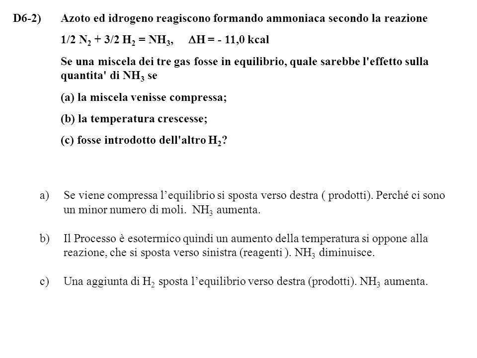 D6-2)Azoto ed idrogeno reagiscono formando ammoniaca secondo la reazione 1/2 N 2 + 3/2 H 2 = NH 3,  H = - 11,0 kcal Se una miscela dei tre gas fosse in equilibrio, quale sarebbe l effetto sulla quantita di NH 3 se (a) la miscela venisse compressa; (b) la temperatura crescesse; (c) fosse introdotto dell altro H 2 .