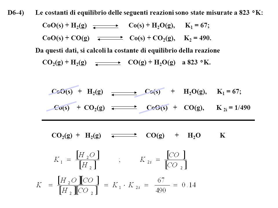 D6-4)Le costanti di equilibrio delle seguenti reazioni sono state misurate a 823 °K: CoO(s) + H 2 (g) Co(s) + H 2 O(g), K 1 = 67; CoO(s) + CO(g) Co(s) + CO 2 (g), K 2 = 490.