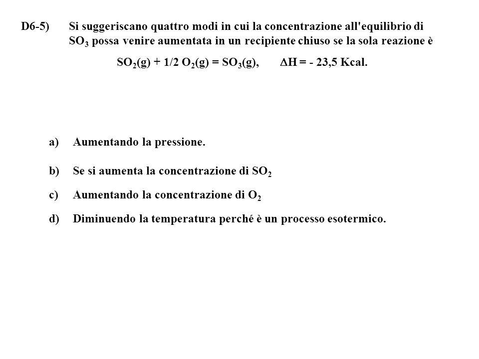 D6-5) Si suggeriscano quattro modi in cui la concentrazione all equilibrio di SO 3 possa venire aumentata in un recipiente chiuso se la sola reazione è SO 2 (g) + 1/2 O 2 (g) = SO 3 (g),  H = - 23,5 Kcal.