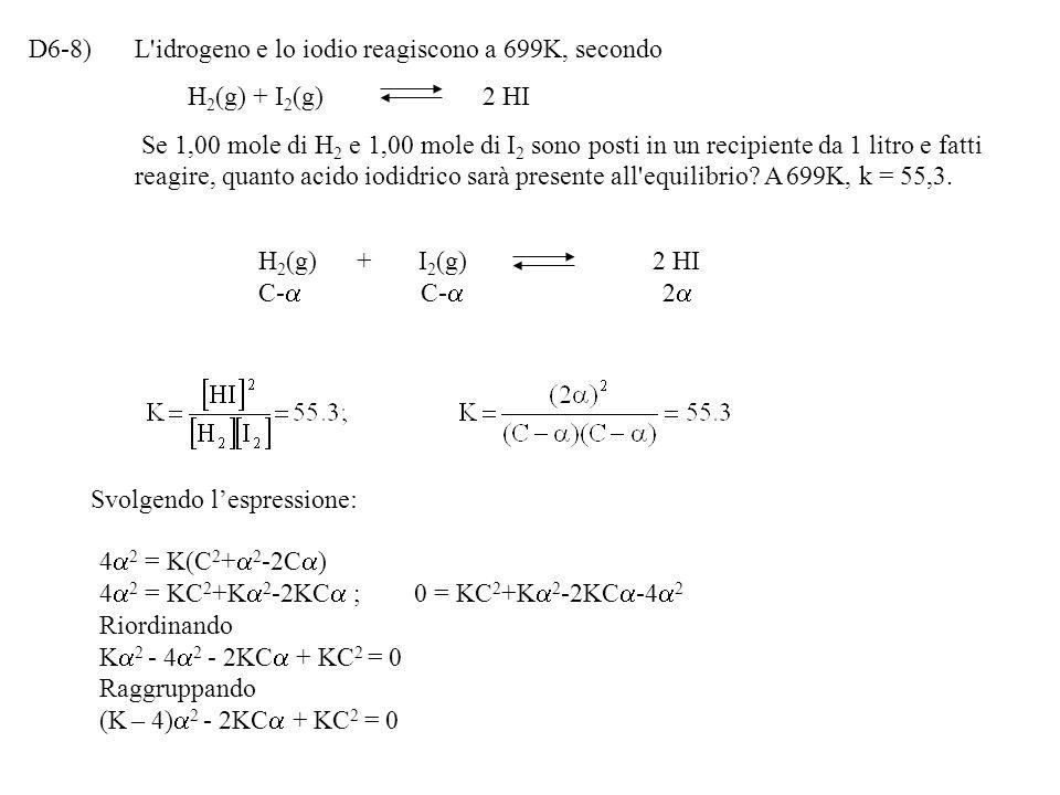 D6-8)L idrogeno e lo iodio reagiscono a 699K, secondo H 2 (g) + I 2 (g) 2 HI Se 1,00 mole di H 2 e 1,00 mole di I 2 sono posti in un recipiente da 1 litro e fatti reagire, quanto acido iodidrico sarà presente all equilibrio.