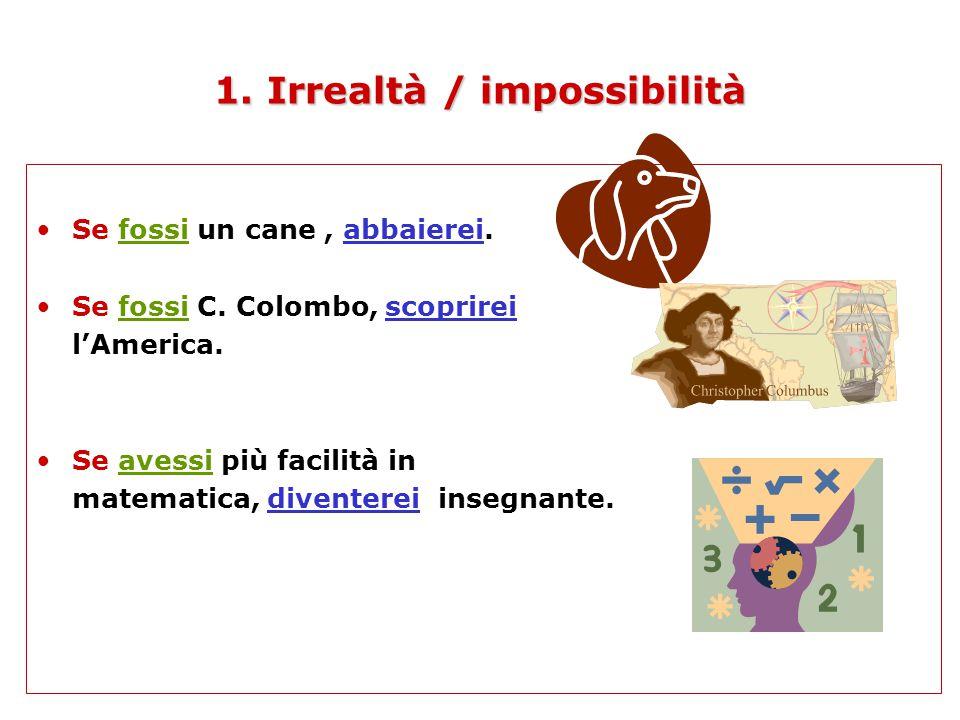 1.Irrealtà / impossibilità 1.Irrealtà / impossibilità Se fossi un cane, abbaierei.